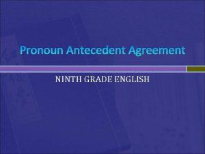 Pronoun Antecedent Agreement NINTH GRADE ENGLISH Pronoun Antecedent