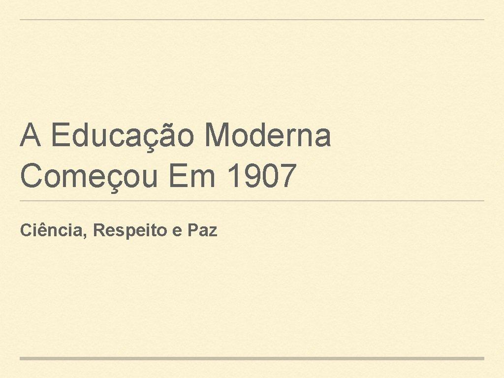 A Educao Moderna Comeou Em 1907 Cincia Respeito
