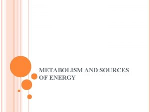 METABOLISM AND SOURCES OF ENERGY METABOLISM When we