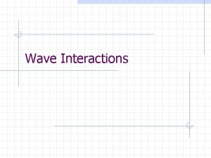 Wave Interactions Wave Interactions Reflection occurs when a