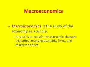 Macroeconomics Macroeconomics is the study of the economy