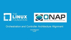Orchestration and Controller Architecture Alignment Vimal Begwani ATT