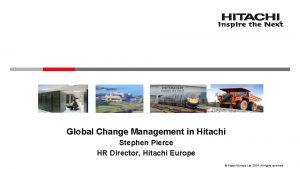 Global Change Management in Hitachi Stephen Pierce HR