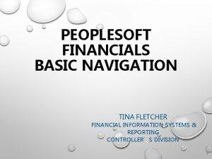 PEOPLESOFT FINANCIALS BASIC NAVIGATION TINA FLETCHER FINANCIAL INFORMATION