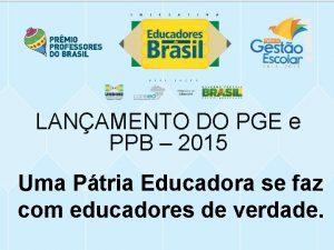 LANAMENTO DO PGE e PPB 2015 Uma Ptria