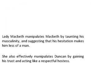 Lady Macbeth manipulates Macbeth by taunting his masculinity