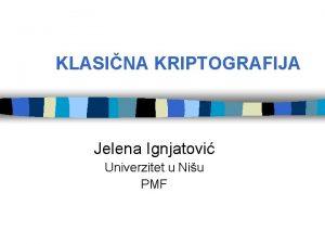 KLASINA KRIPTOGRAFIJA Jelena Ignjatovi Univerzitet u Niu PMF