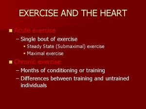 EXERCISE AND THE HEART n Acute exercise Single