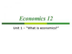 Economics 12 Unit 1 What is economics What