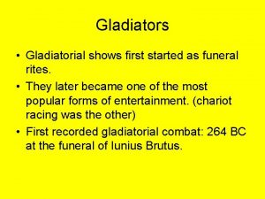 Gladiators Gladiatorial shows first started as funeral rites