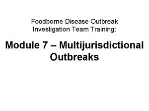 Foodborne Disease Outbreak Investigation Team Training Module 7