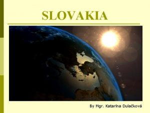 SLOVAKIA By Mgr Katarna Dulakov GENERAL INFORMATION is