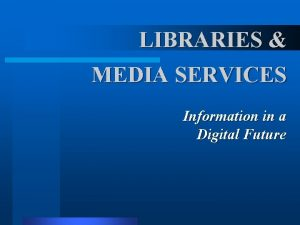 LIBRARIES MEDIA SERVICES Information in a Digital Future