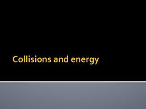 Collisions and energy Collisions Kinetic energy and momentum