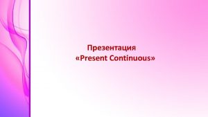 Present Continuous Present Continuous I am He She