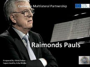 Comenius Multilateral Partnership Raimonds Pauls Prepared by Aleta
