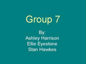 Group 7 By Ashley Harrison Ellie Eyestone Stan