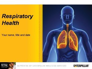 Respiratory Health Your name title and date Respiratory