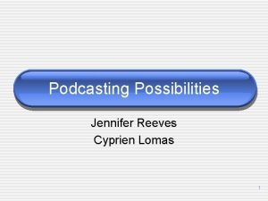 Podcasting Possibilities Jennifer Reeves Cyprien Lomas 1 Why