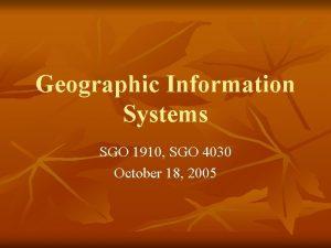 Geographic Information Systems SGO 1910 SGO 4030 October