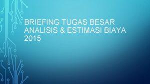 BRIEFING TUGAS BESAR ANALISIS ESTIMASI BIAYA 2015 ESTIMASI