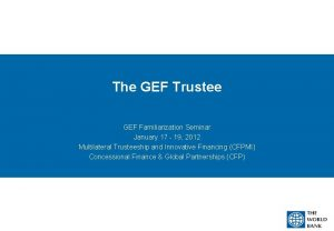 The GEF Trustee GEF Familiarization Seminar January 17