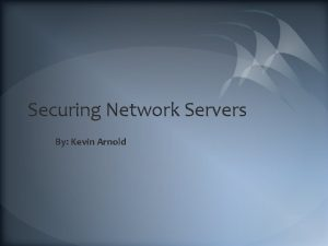 Securing Network Servers By Kevin Arnold Outline Need