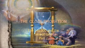 THE CLOSE PROBATION The 144 000 and the