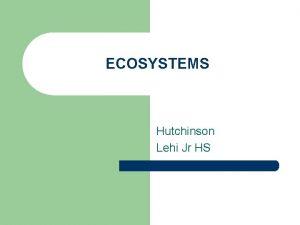 ECOSYSTEMS Hutchinson Lehi Jr HS ECOSYSTEMS l Ecosystems