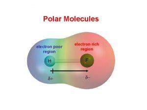 Polar Molecules electron poor region electron rich region