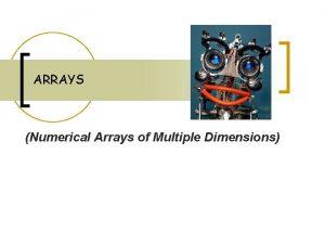ARRAYS Numerical Arrays of Multiple Dimensions Arrays n