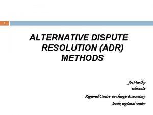 1 ALTERNATIVE DISPUTE RESOLUTION ADR METHODS jln Murthy