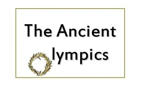 The Ancient lympics The Ancient Olympics Began in