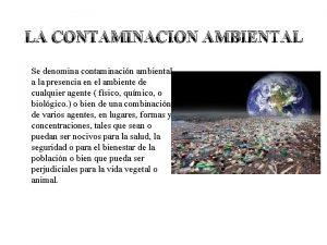 LA CONTAMINACION AMBIENTAL Se denomina contaminacin ambiental a