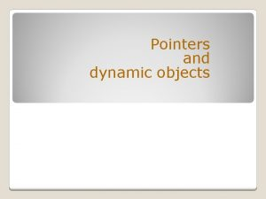 Pointers and dynamic objects Topics Pointers Memory addresses