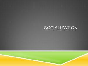 SOCIALIZATION SOCIALIZATION A lifelong process of social interaction