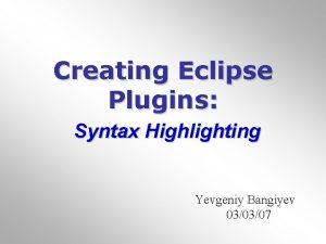 Creating Eclipse Plugins Syntax Highlighting Yevgeniy Bangiyev 030307