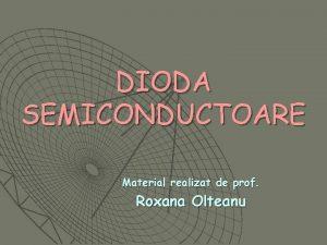 DIODA SEMICONDUCTOARE Material realizat de prof Roxana Olteanu