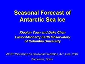 Seasonal Forecast of Antarctic Sea Ice Xiaojun Yuan