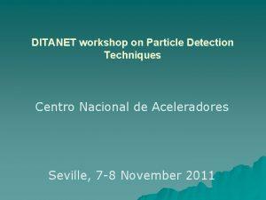 DITANET workshop on Particle Detection Techniques Centro Nacional