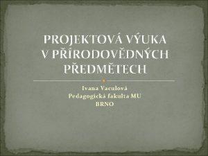 PROJEKTOV VUKA V PRODOVDNCH PEDMTECH Ivana Vaculov Pedagogick
