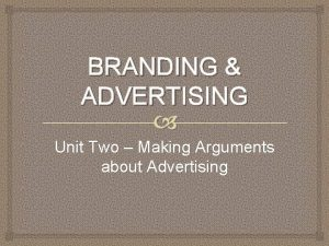 BRANDING ADVERTISING Unit Two Making Arguments about Advertising