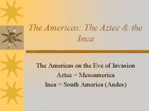The Americas The Aztec the Inca The Americas