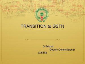 TRANSITION to GSTN S Sekhar Deputy Commissioner GSTN