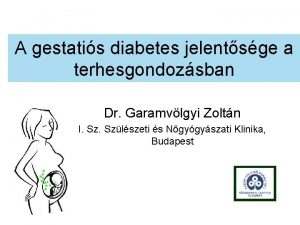 A gestatis diabetes jelentsge a terhesgondozsban Dr Garamvlgyi