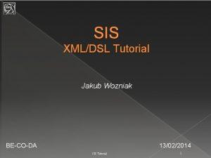 SIS XMLDSL Tutorial Jakub Wozniak BECODA 13022014 SIS