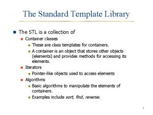 The Standard Template Library n The STL is