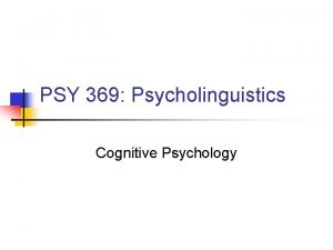 PSY 369 Psycholinguistics Cognitive Psychology Cognitive Psychology n