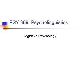 PSY 369 Psycholinguistics Cognitive Psychology Cognitive Psychology n