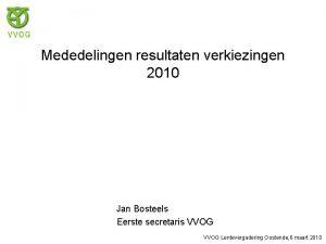 Mededelingen resultaten verkiezingen 2010 Jan Bosteels Eerste secretaris